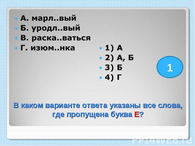 А. марл..вый Б. уродл..вый В. раска..ваться Г. изюм..нка 1) А 2) А, Б 3) Б 4) Г В каком варианте ответа указаны все слова, где пропущена буква Е?
