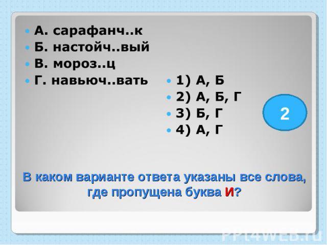 А. сарафанч..к Б. настойч..вый В. мороз..ц Г. навьюч..вать 1) А, Б 2) А, Б, Г 3) Б, Г 4) А, Г В каком варианте ответа указаны все слова, где пропущена буква И?