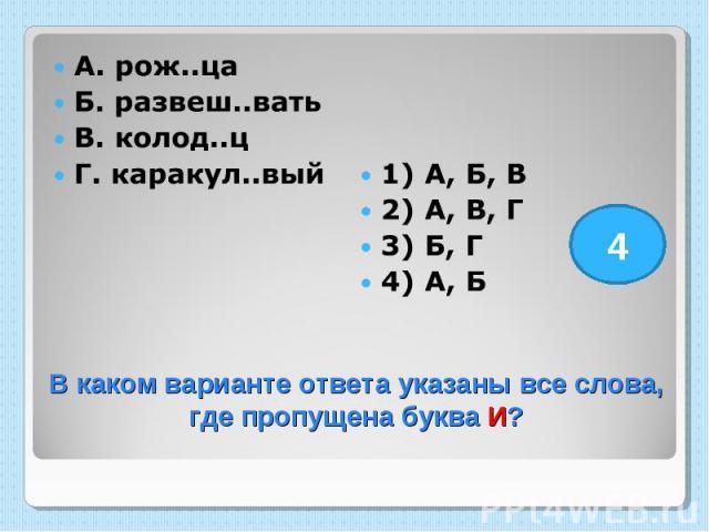 А. рож..ца Б. развеш..вать В. колод..ц Г. каракул..вый 1) А, Б, В 2) А, В, Г 3) Б, Г 4) А, Б В каком варианте ответа указаны все слова, где пропущена буква И?