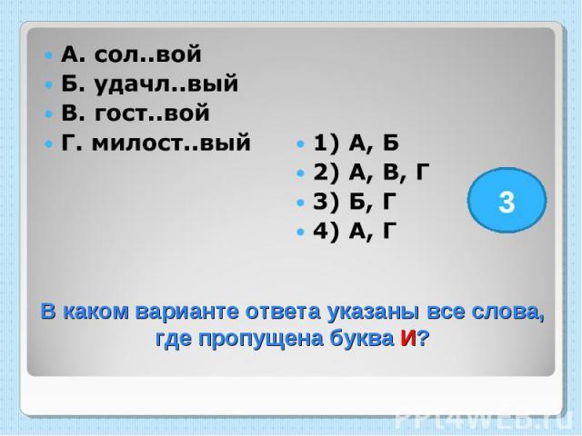 А. сол..вой Б. удачл..вый В. гост..вой Г. милост..вый 1) А, Б 2) А, В, Г 3) Б, Г 4) А, Г В каком варианте ответа указаны все слова, где пропущена буква И?