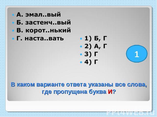 А. эмал..вый Б. застенч..вый В. корот..нький Г. наста..вать 1) Б, Г 2) А, Г 3) Г 4) Г В каком варианте ответа указаны все слова, где пропущена буква И?