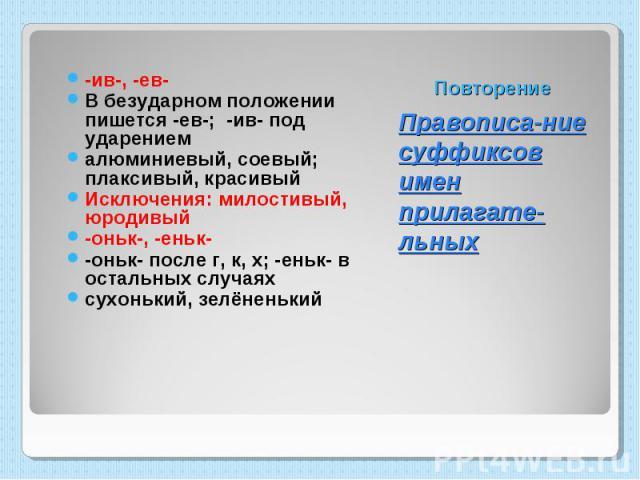 -ив-, -ев- В безударном положении пишется -ев-; -ив- под ударением алюминиевый, соевый; плаксивый, красивый Исключения: милостивый, юродивый -оньк-, -еньк- -оньк- после г, к, х; -еньк- в остальных случаях сухонький, зелёненький Правописа-ние суффикс…