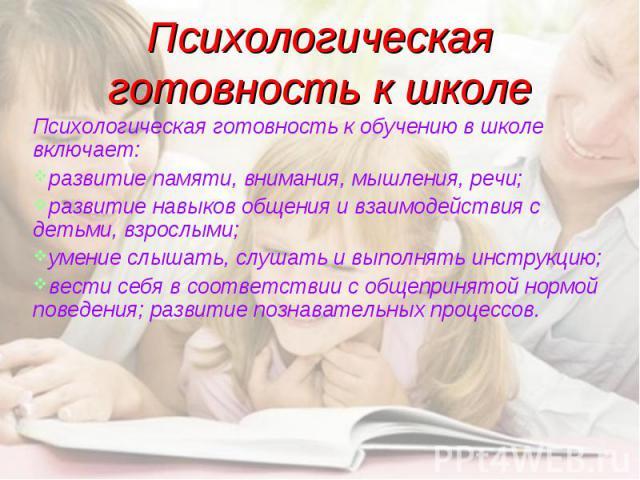 Психологическая готовность к школе Психологическая готовность к обучению в школе включает: развитие памяти, внимания, мышления, речи; развитие навыков общения и взаимодействия с детьми, взрослыми; умение слышать, слушать и выполнять инструкцию; вест…