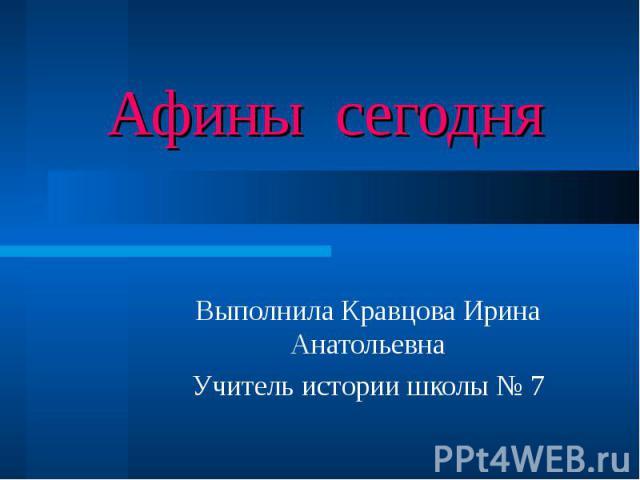 Афины сегодня Выполнила Кравцова Ирина Анатольевна Учитель истории школы № 7