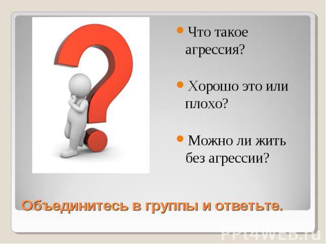 Что такое агрессия? Хорошо это или плохо? Можно ли жить без агрессии? Объединитесь в группы и ответьте.