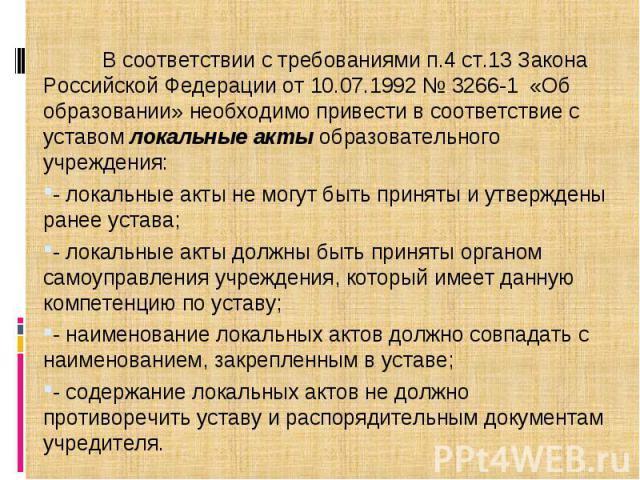 В соответствии с требованиями п.4 ст.13 Закона Российской Федерации от 10.07.1992 № 3266-1 «Об образовании» необходимо привести в соответствие с уставом локальные акты образовательного учреждения: - локальные акты не могут быть приняты и утверждены …