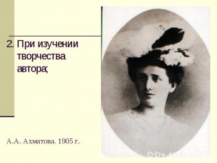 2. При изучении творчества автора; А.А. Ахматова. 1905 г.