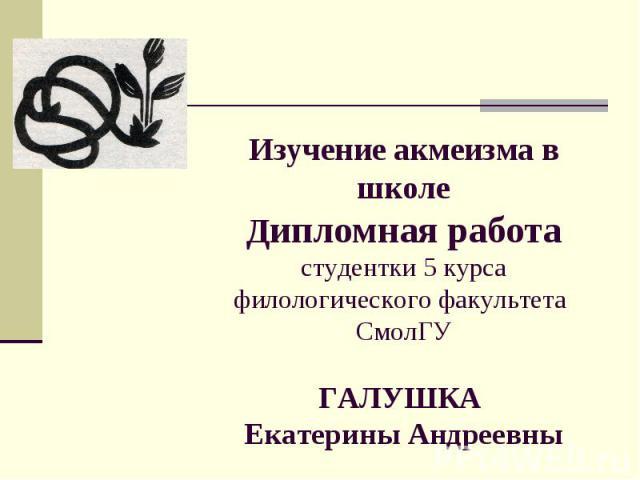 Изучение акмеизма в школе Дипломная работа студентки 5 курса филологического факультета СмолГУ ГАЛУШКА Екатерины Андреевны
