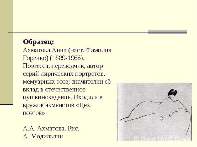 Образец: Ахматова Анна (наст. Фамилия Горенко) (1889-1966). Поэтесса, переводчик, автор серий лирических портретов, мемуарных эссе; значителен её вклад в отечественное пушкиноведение. Входила в кружок акмеистов «Цех поэтов». А.А. Ахматова. Рис. А. М…