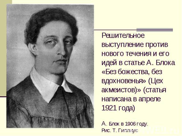 Решительное выступление против нового течения и его идей в статье А. Блока «Без божества, без вдохновенья» (Цех акмеистов)» (статья написана в апреле 1921 года) А. Блок в 1906 году. Рис. Т. Гиппиус
