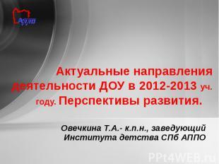 Актуальные направления деятельности ДОУ в 2012-2013 уч. году. Перспективы развит