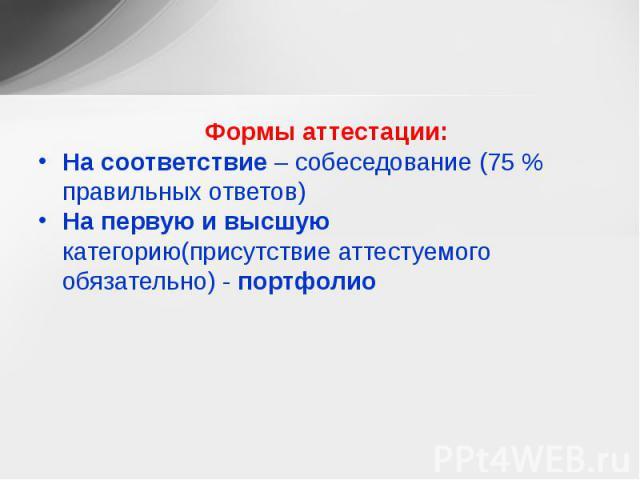 Формы аттестации: На соответствие – собеседование (75 % правильных ответов) На первую и высшую категорию(присутствие аттестуемого обязательно) - портфолио