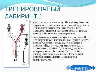 ТРЕНИРОВОЧНЫЙ ЛАБИРИНТ 1 Посмотри на эту картинку. На ней нарисованы дорожки и д