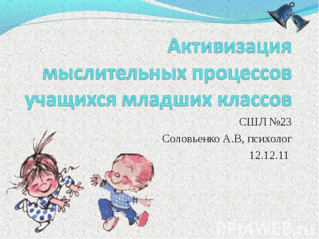 Активизация мыслительных процессов учащихся младших классов СШЛ №23 Соловьенко А.В, психолог 12.12.11.