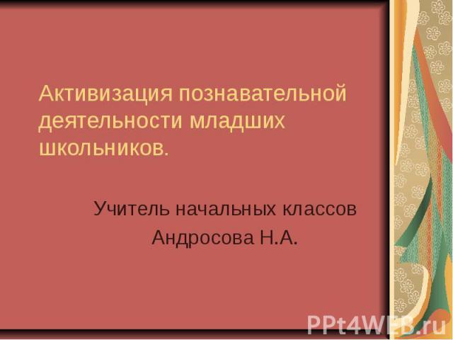 Активизация познавательной деятельности младших школьников Учитель начальных классов Андросова Н.А.