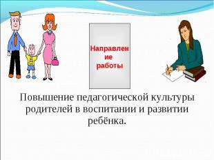 Направление работы Повышение педагогической культуры родителей в воспитании и ра