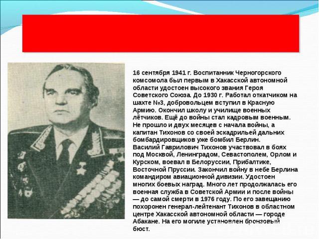 В.Г.Тихонов 16 сентября 1941 г. Воспитанник Черногорского комсомола был первым в Хакасской автономной области удостоен высокого звания Героя Советского Союза. До 1930 г. Работал откатчиком на шахте №3, добровольцем вступил в Красную Армию. Окончил ш…