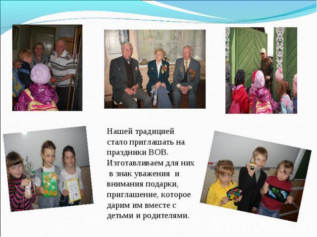Нашей традицией стало приглашать на праздники ВОВ. Изготавливаем для них в знак уважения и внимания подарки, приглашение, которое дарим им вместе с детьми и родителями.