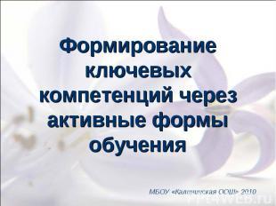Формирование ключевых компетенций через активные формы обучения МБОУ «Калининска