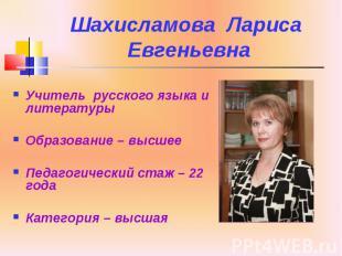Шахисламова Лариса Евгеньевна Учитель русского языка и литературы Образование –