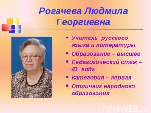 Рогачева Людмила Георгиевна Учитель русского языка и литературы Образование – вы