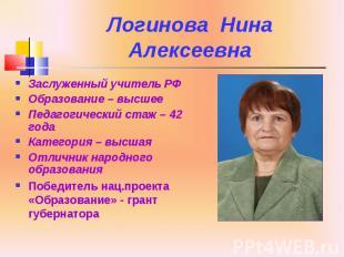Логинова Нина Алексеевна Заслуженный учитель РФ Образование – высшее Педагогичес