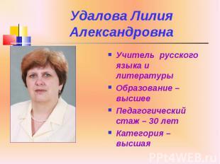 Удалова Лилия Александровна Учитель русского языка и литературы Образование – вы