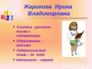 Жарикова Ирина Владимировна Учитель русского языка и литературы Образование – вы