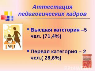 Аттестация педагогических кадров Высшая категория –5 чел. (71,4%) Первая категор