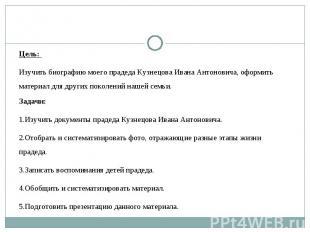 Цель: Изучить биографию моего прадеда Кузнецова Ивана Антоновича, оформить матер