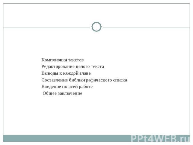 Компоновка текстов Редактирование целого текста Выводы к каждой главе Составление библиографического списка Введение по всей работе Общее заключение
