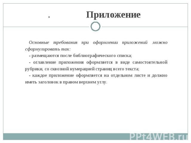 .        Приложение Основные требования при оформлении приложений можно сформулировать так: -размещаются после библиографического списка; - оглавление приложения оформляется в виде самостоятельной рубрики, со сквозной нумерацией страниц все…