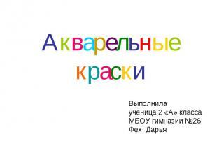 Акварельные краски Выполнила ученица 2 «А» класса МБОУ гимназии №26 Фех Дарья