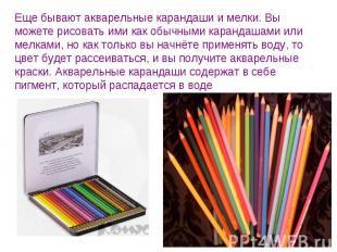 Еще бывают акварельные карандаши и мелки. Вы можете рисовать ими как обычными ка