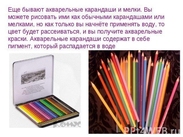 Еще бывают акварельные карандаши и мелки. Вы можете рисовать ими как обычными карандашами или мелками, но как только вы начнёте применять воду, то цвет будет рассеиваться, и вы получите акварельные краски. Акварельные карандаши содержат в себе пигме…