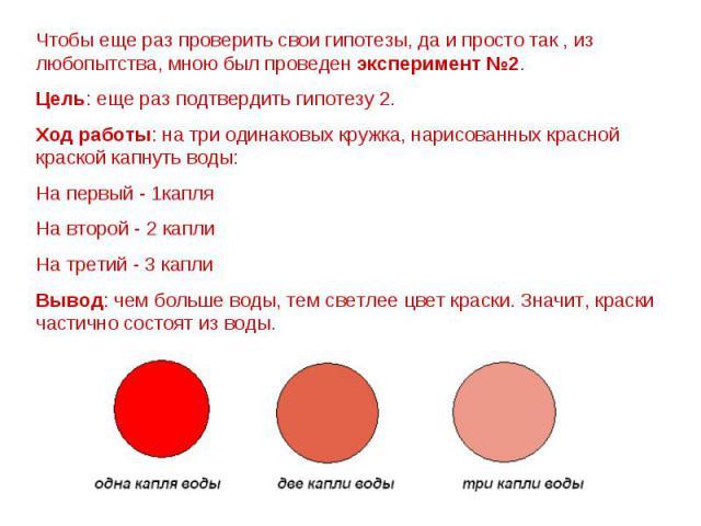 Чтобы еще раз проверить свои гипотезы, да и просто так , из любопытства, мною был проведен эксперимент №2. Цель: еще раз подтвердить гипотезу 2. Ход работы: на три одинаковых кружка, нарисованных красной краской капнуть воды: На первый - 1капля На в…