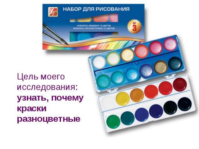 Цель моего исследования: узнать, почему краски разноцветные