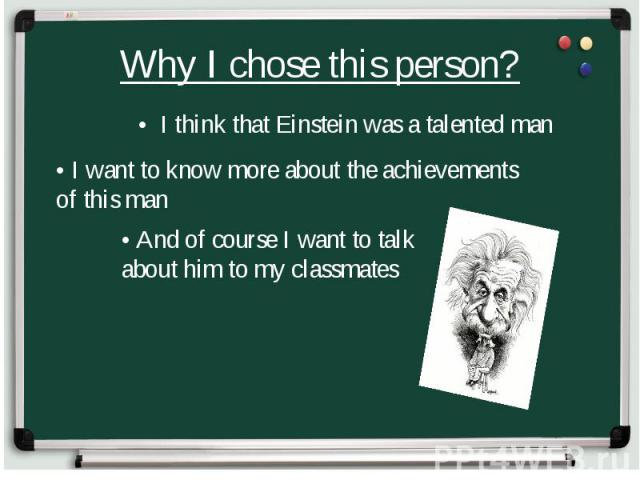 Why I chose this person? • I think that Einstein was a talented man • I want to know more about the achievements of this man • And of course I want to talk about him to my classmates