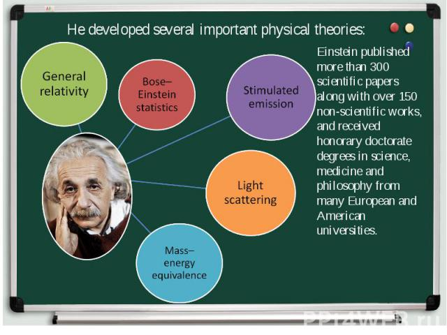 He developed several important physical theories: Einstein published more than 300 scientific papers along with over 150 non-scientific works, and received honorary doctorate degrees in science, medicine and philosophy from many European and America…