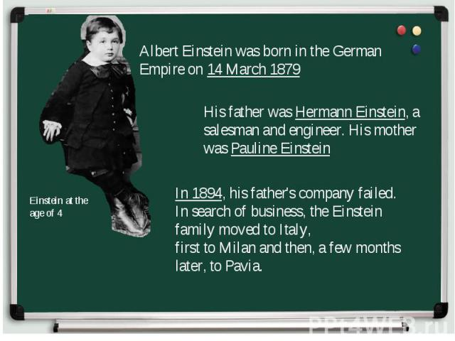 Albert Einstein was born in the German Empire on 14 March 1879 His father was Hermann Einstein, a salesman and engineer. His mother was Pauline Einstein In 1894, his father's company failed. In search of business, the Einstein family moved to Italy,…