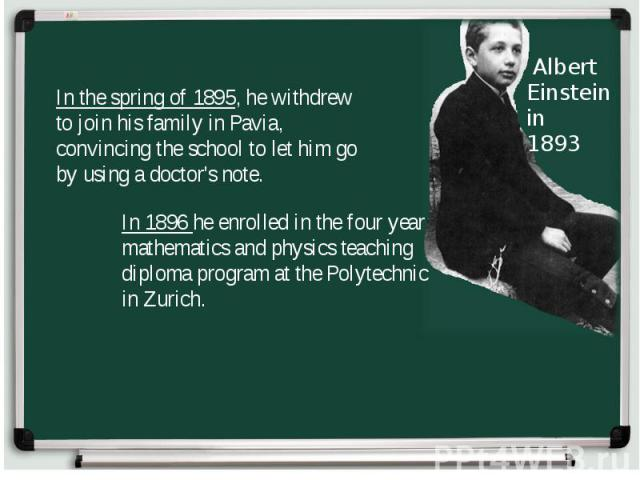 In the spring of 1895, he withdrew to join his family in Pavia, convincing the school to let him go by using a doctor's note. In 1896 he enrolled in the four year mathematics and physics teaching diploma program at the Polytechnic in Zurich.