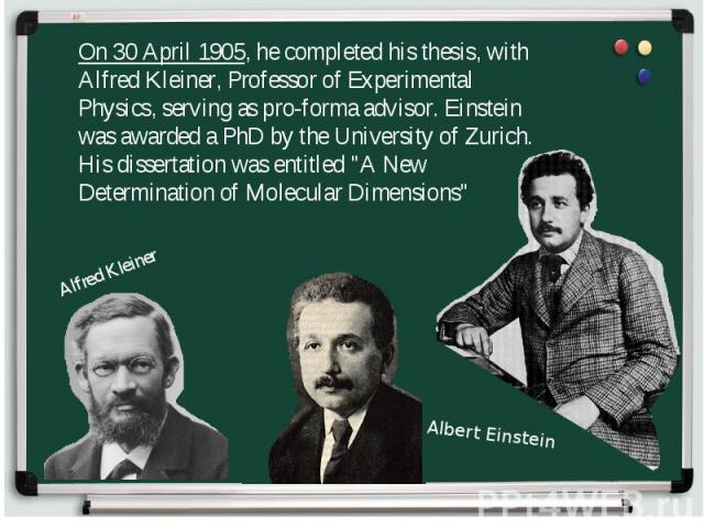 On 30 April 1905, he completed his thesis, with Alfred Kleiner, Professor of Experimental Physics, serving as pro-forma advisor. Einstein was awarded a PhD by the University of Zurich. His dissertation was entitled