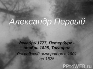Александр Первый декабрь 1777, Петербург - ноябрь 1825, Таганрог Российский импе