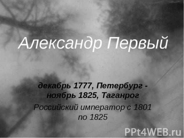 Александр Первый декабрь 1777, Петербург - ноябрь 1825, Таганрог Российский император с 1801 по 1825