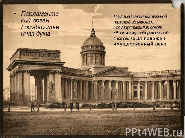 Парламентскийорган- Государственная дума. Высшей законодательной палатой объявлялся Государственный совет. В основуизбирательной системыбыл положен имущественный ценз.