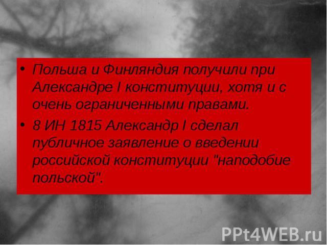 Польша иФинляндия получили при Александре I конституции, хотя и с очень ограниченными правами. 8 ИН 1815Александр I сделал публичное заявление о введении российской конституции