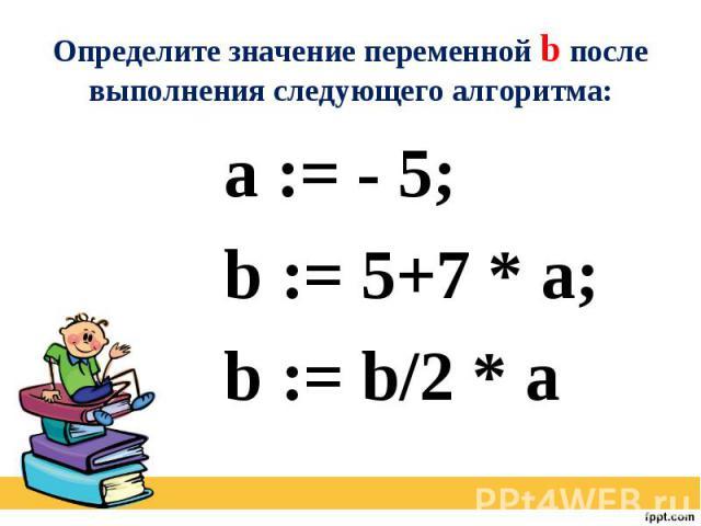 Определите значение переменной b после выполнения следующего алгоритма: a := - 5; b := 5+7 * a; b := b/2 * a