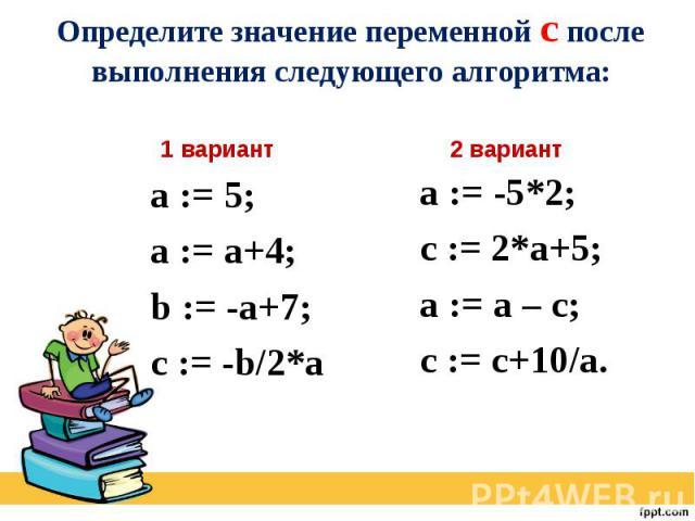 Определите значение переменной c после выполнения следующего алгоритма: а := 5; а := а+4; b := -a+7; c := -b/2*a a := -5*2; c := 2*a+5; a := a – c; c := c+10/a.