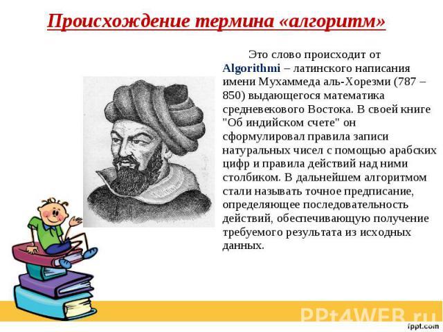 Происхождение термина «алгоритм» Это слово происходит от Algorithmi – латинского написания имени Мухаммеда аль-Хорезми (787 – 850) выдающегося математика средневекового Востока. В своей книге