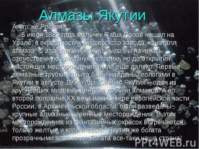 Алмазы Якутии А что же Россия? 5 июля 1829 года мальчик Паша Попов нашел на Урале, в окрестностях Биссерского завода кристалл алмаза. С этой даты и можно было бы начинать отечественную алмазную историю, но до открытия настоящих месторождений было ещ…